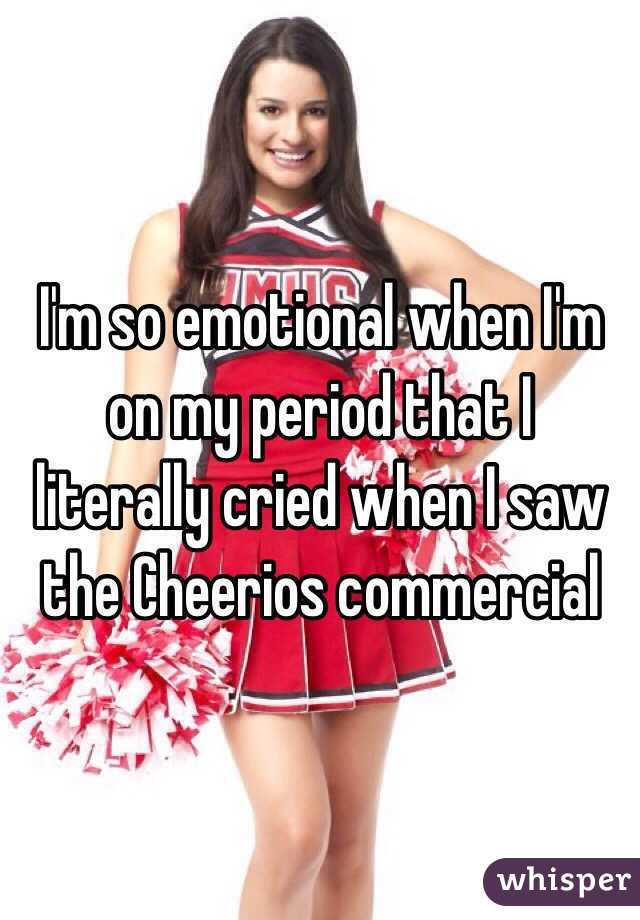 I'm so emotional when I'm on my period that I literally cried when I saw the Cheerios commercial