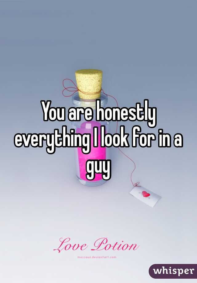 You are honestly everything I look for in a guy