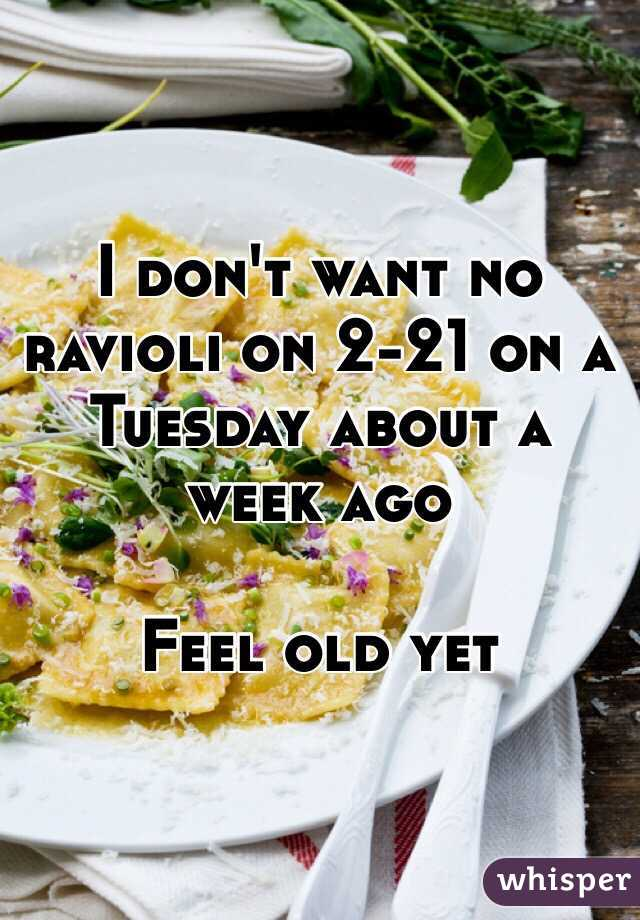I don't want no ravioli on 2-21 on a Tuesday about a week ago   Feel old yet
