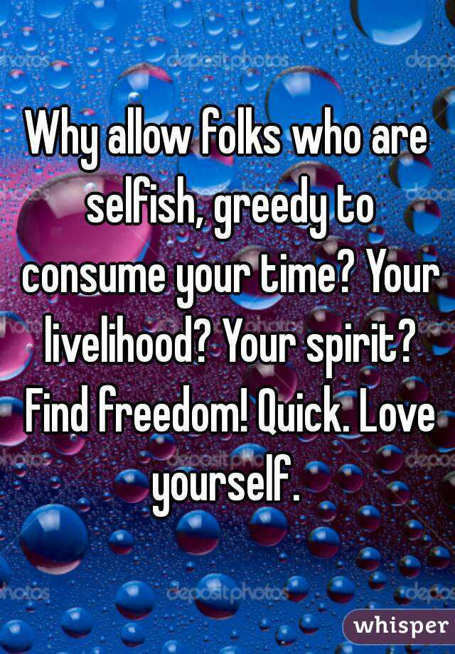 Why allow folks who are selfish, greedy to consume your time? Your livelihood? Your spirit? Find freedom! Quick. Love yourself.