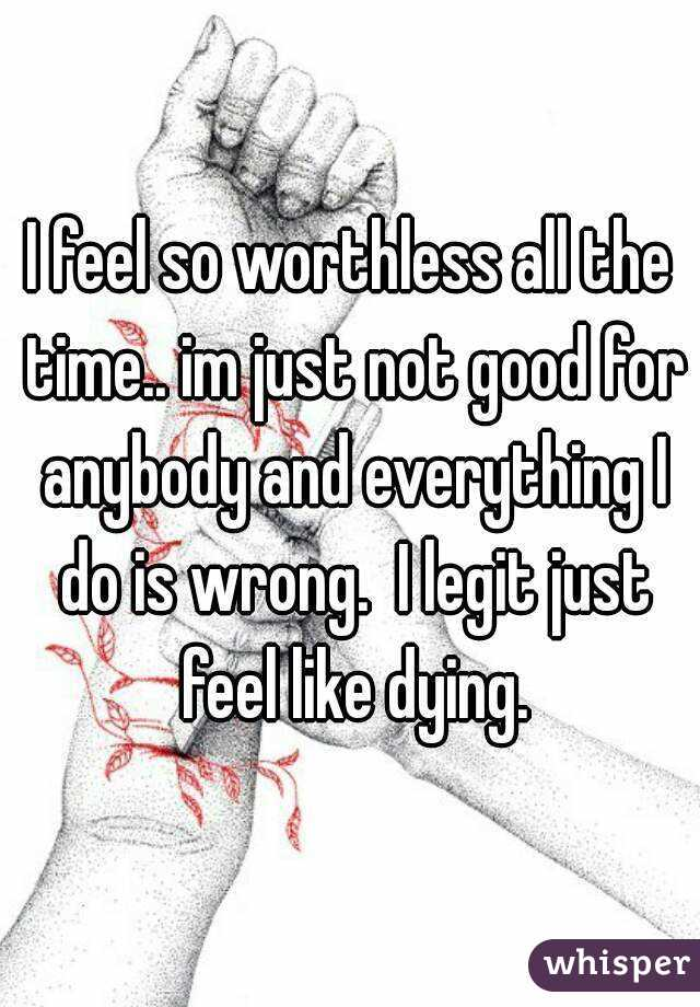 I feel so worthless all the time.. im just not good for anybody and everything I do is wrong.  I legit just feel like dying.