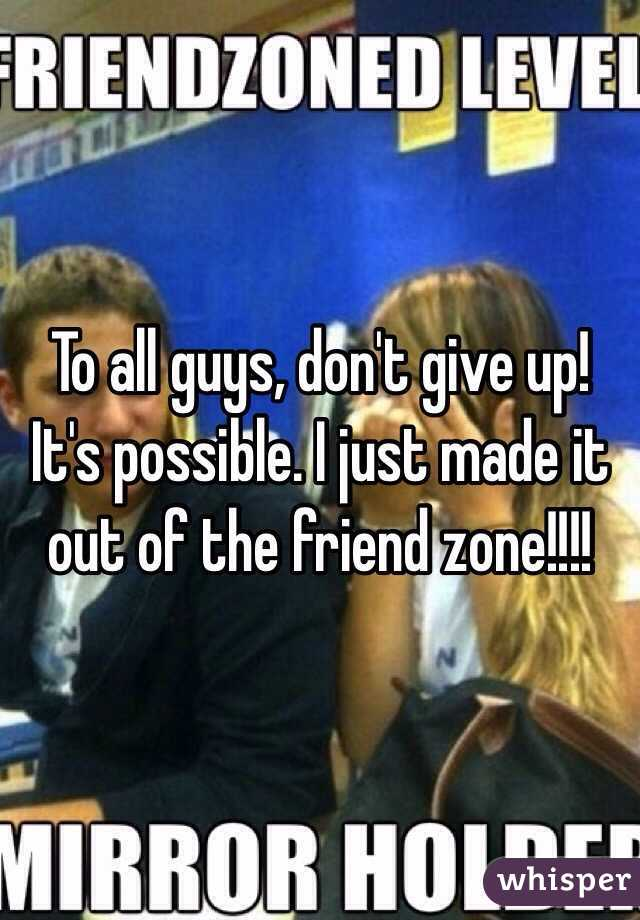 To all guys, don't give up! It's possible. I just made it out of the friend zone!!!!