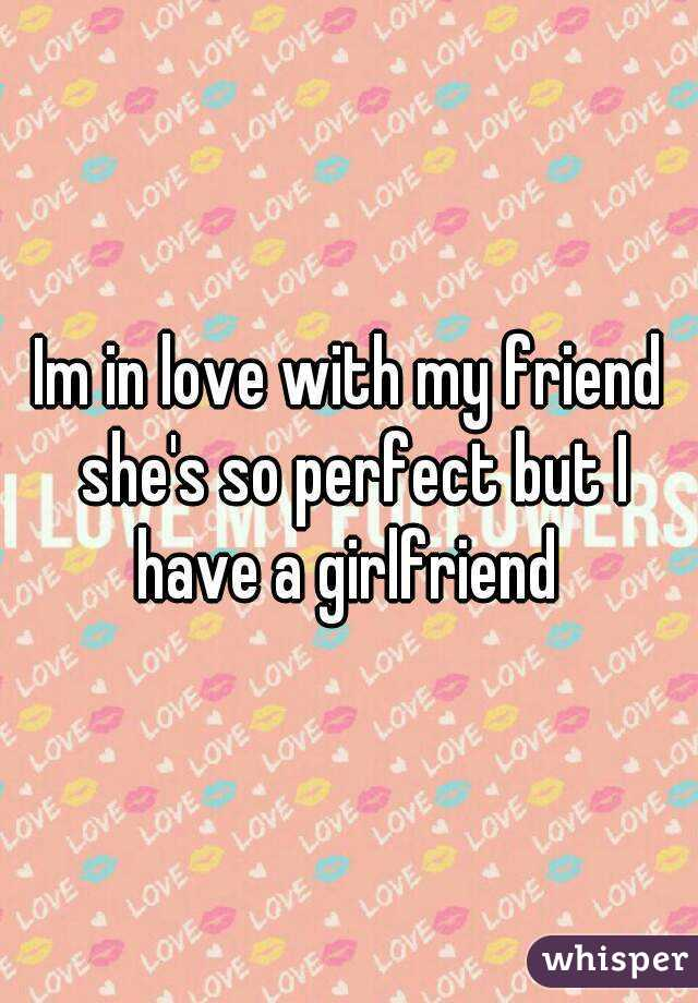 Im in love with my friend she's so perfect but I have a girlfriend