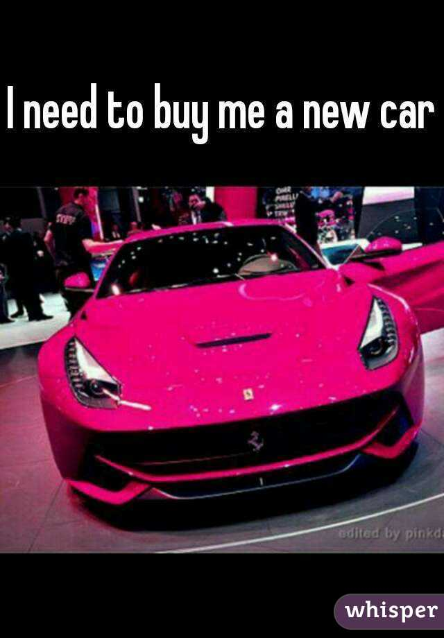I need to buy me a new car