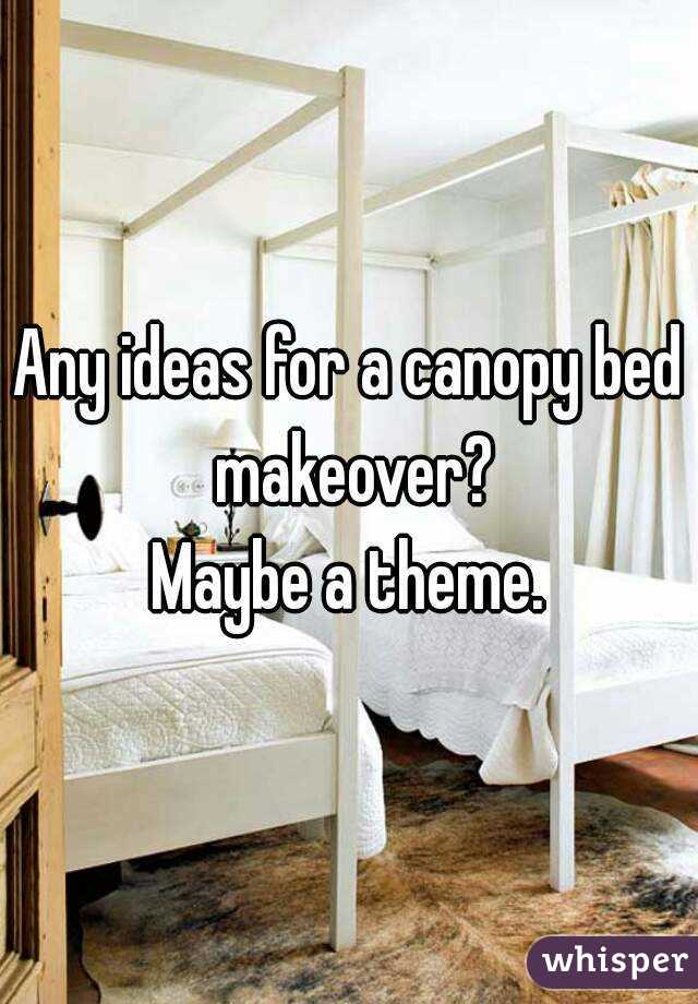 Any ideas for a canopy bed makeover? Maybe a theme.