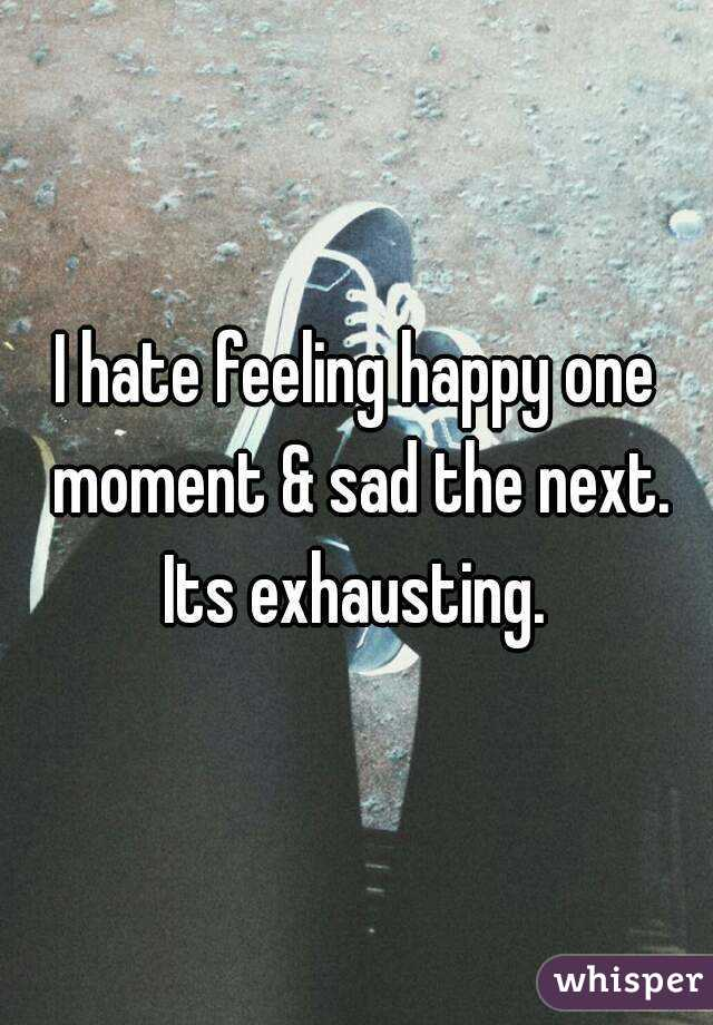 I hate feeling happy one moment & sad the next. Its exhausting.