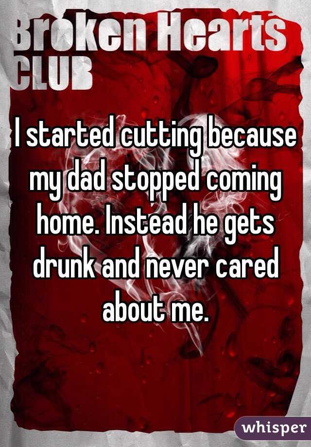 I started cutting because my dad stopped coming home. Instead he gets drunk and never cared about me.