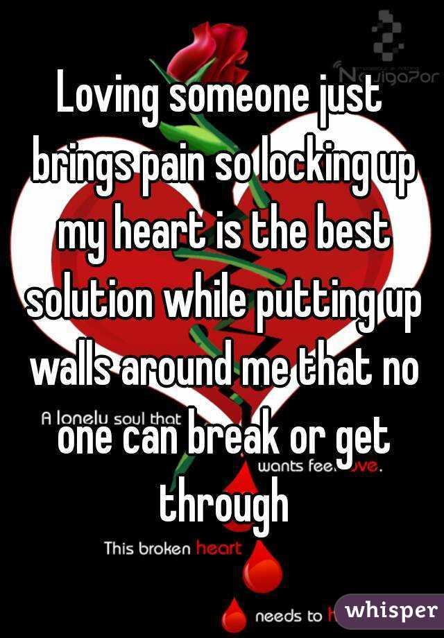 Loving someone just brings pain so locking up my heart is the best solution while putting up walls around me that no one can break or get through