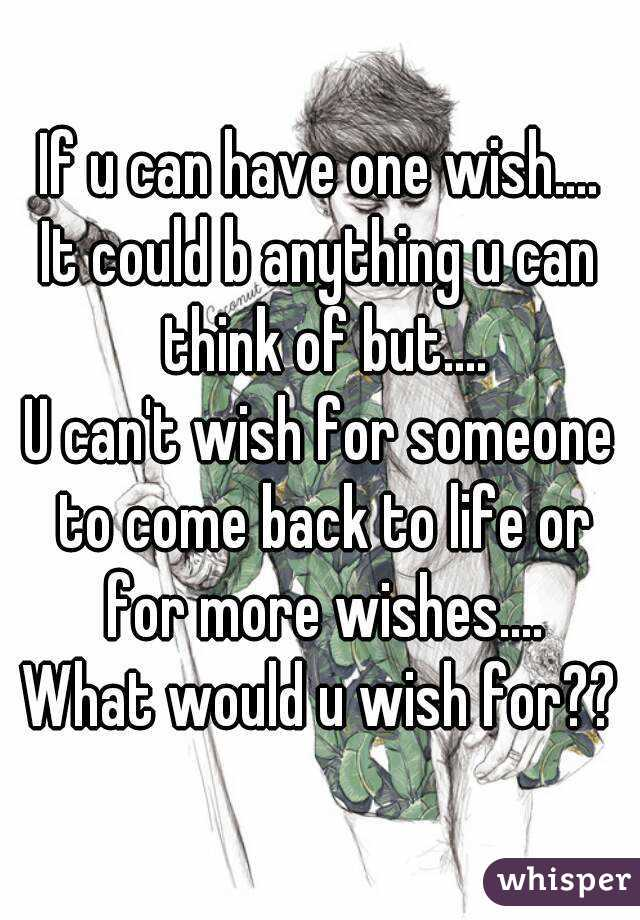 If u can have one wish.... It could b anything u can think of but.... U can't wish for someone to come back to life or for more wishes.... What would u wish for??