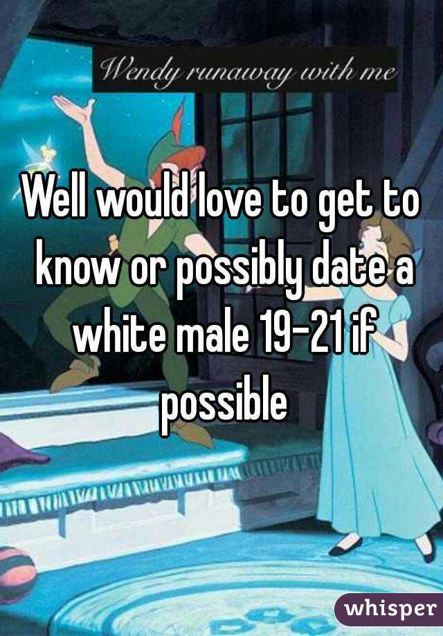 Well would love to get to know or possibly date a white male 19-21 if possible