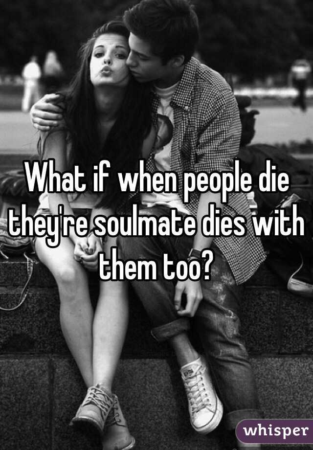 What if when people die they're soulmate dies with them too?