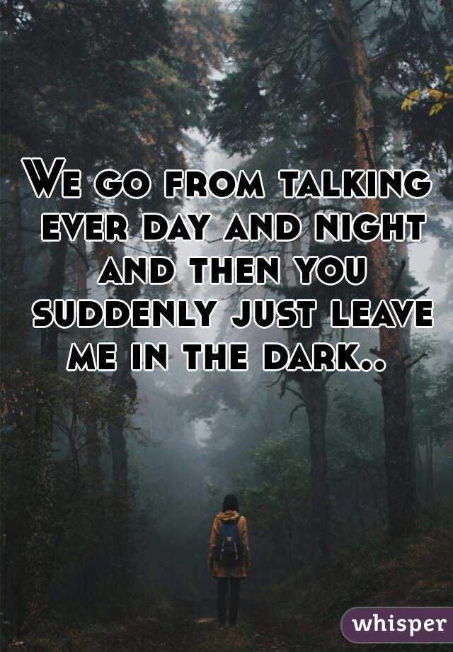 We go from talking ever day and night and then you suddenly just leave me in the dark..