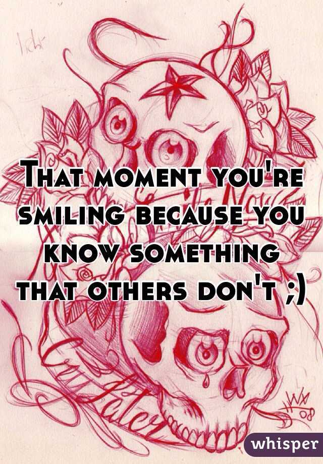 That moment you're smiling because you know something that others don't ;)