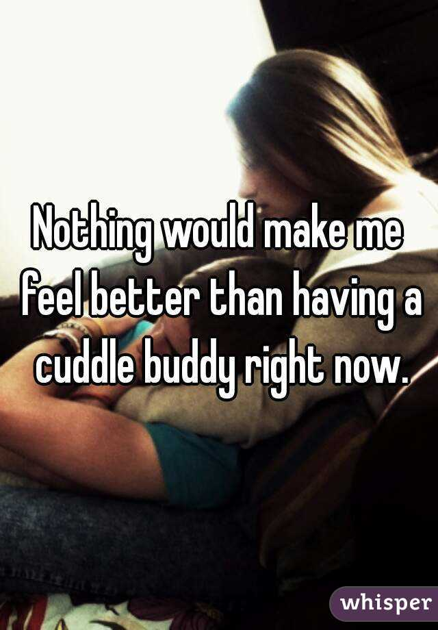 Nothing would make me feel better than having a cuddle buddy right now.