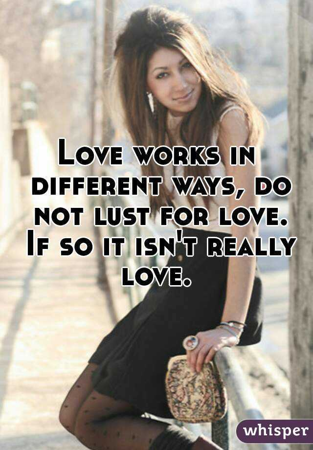Love works in different ways, do not lust for love. If so it isn't really love.