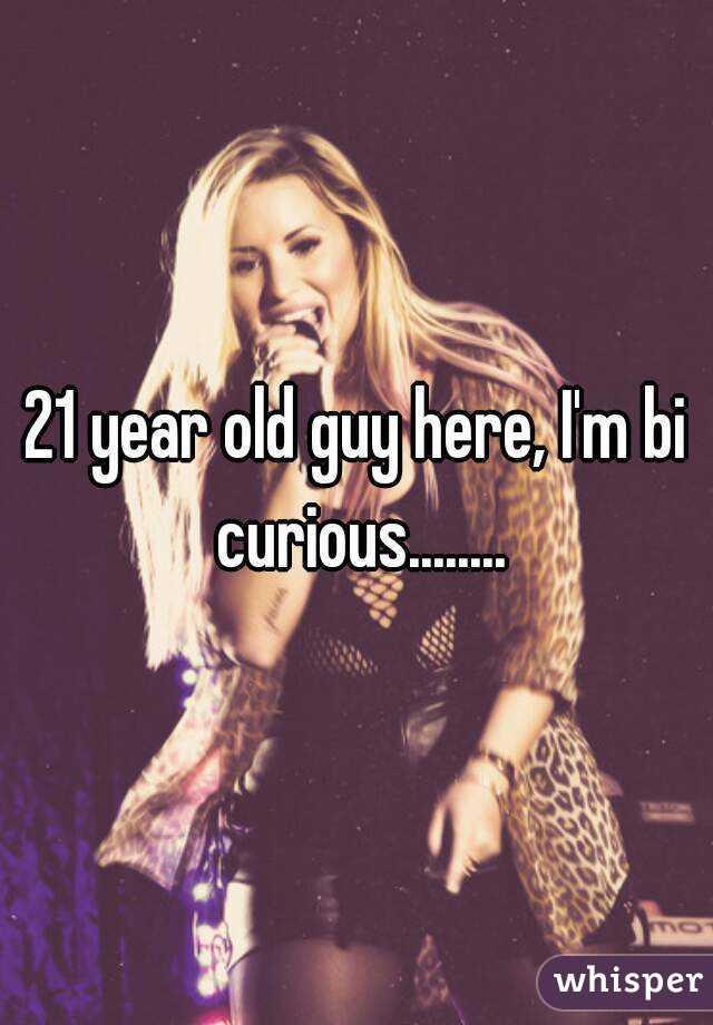 21 year old guy here, I'm bi curious........