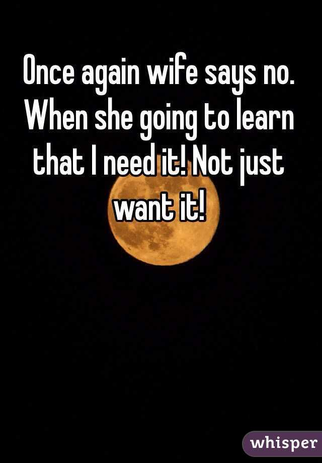 Once again wife says no. When she going to learn that I need it! Not just want it!