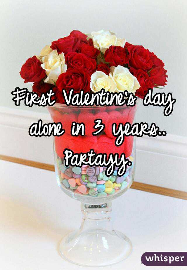 First Valentine's day alone in 3 years.. Partayy.