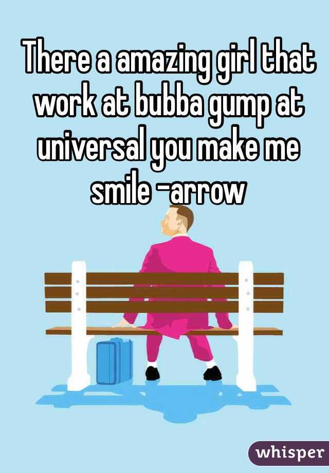 There a amazing girl that work at bubba gump at universal you make me smile -arrow
