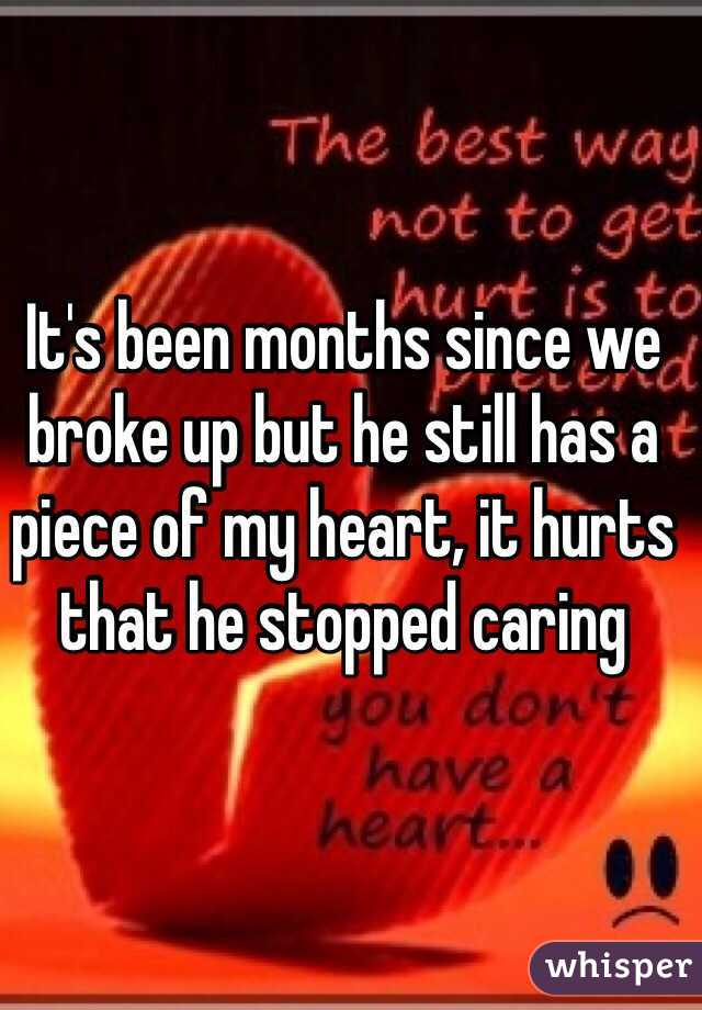 It's been months since we broke up but he still has a piece of my heart, it hurts that he stopped caring