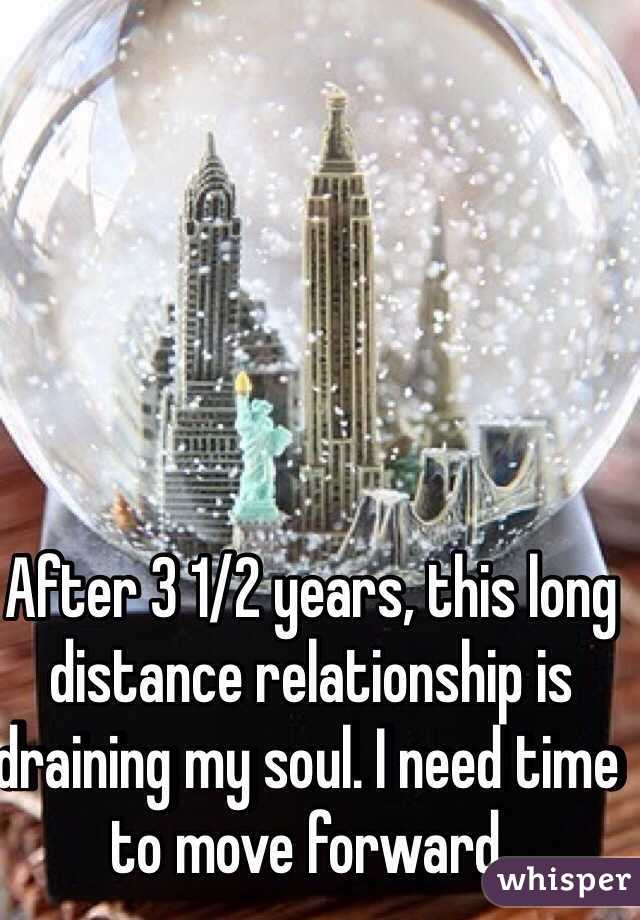 After 3 1/2 years, this long distance relationship is draining my soul. I need time to move forward.