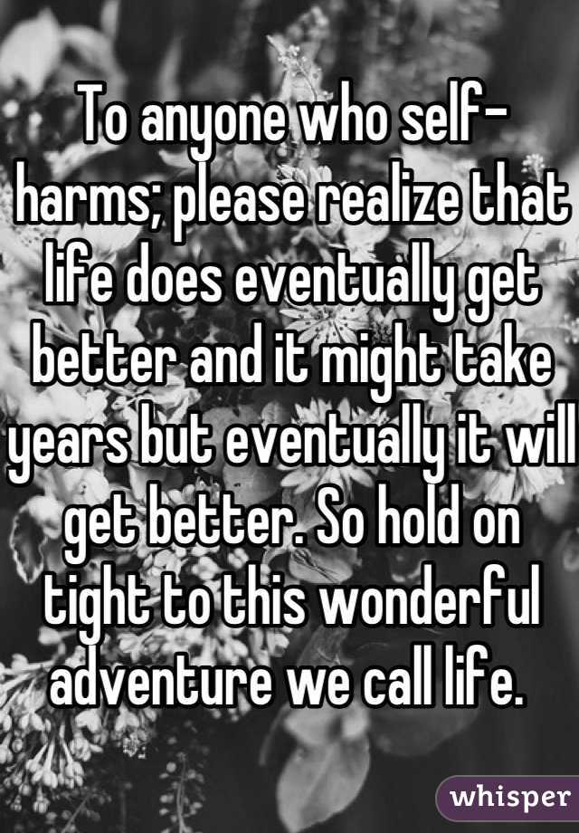 To anyone who self-harms; please realize that life does eventually get better and it might take years but eventually it will get better. So hold on tight to this wonderful adventure we call life.