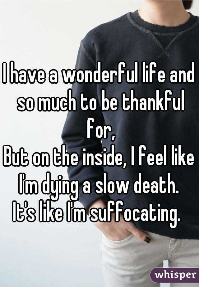 I have a wonderful life and so much to be thankful for, But on the inside, I feel like I'm dying a slow death.  It's like I'm suffocating.