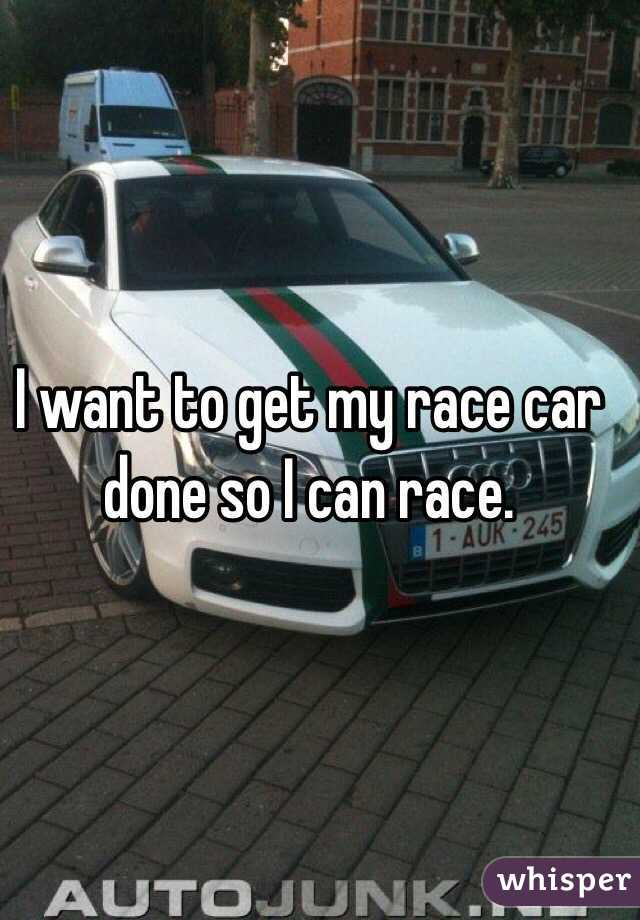 I want to get my race car done so I can race.
