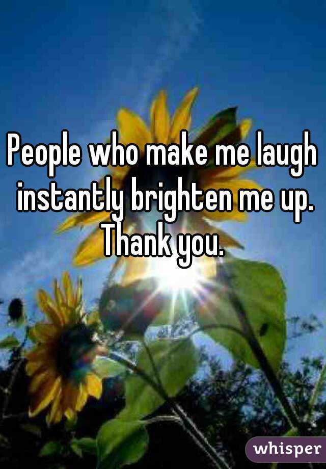 People who make me laugh instantly brighten me up. Thank you.