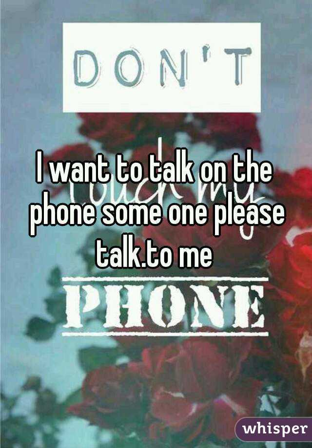 I want to talk on the phone some one please talk.to me