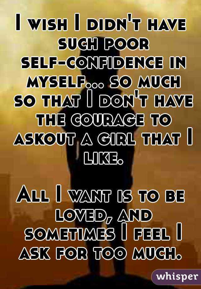 I wish I didn't have such poor self-confidence in myself... so much so that I don't have the courage to askout a girl that I like.  All I want is to be loved, and sometimes I feel I ask for too much.