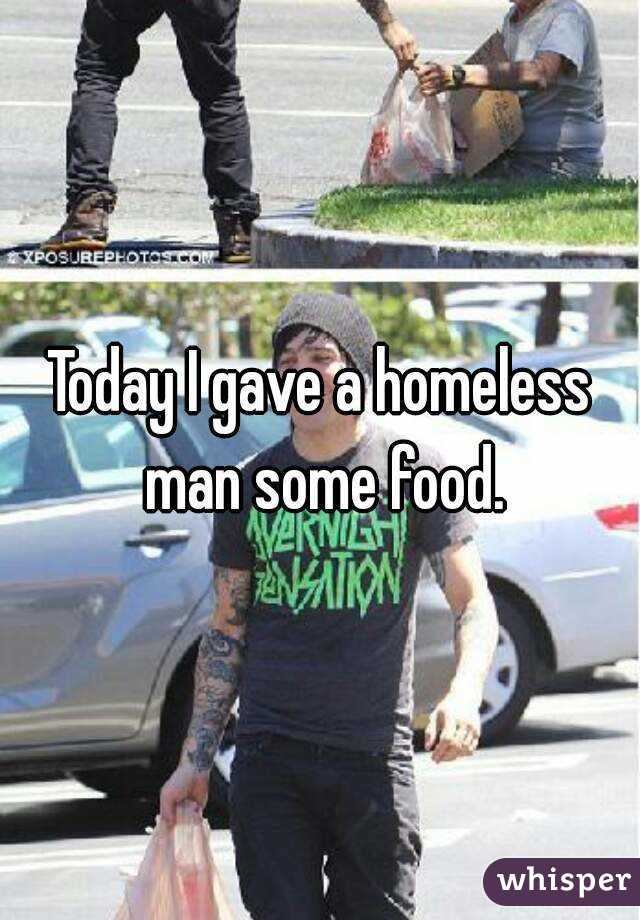 Today I gave a homeless man some food.