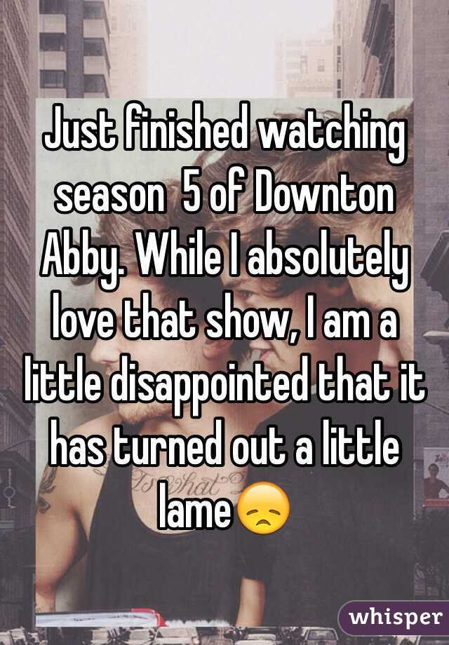 Just finished watching season  5 of Downton Abby. While I absolutely love that show, I am a little disappointed that it has turned out a little lame😞
