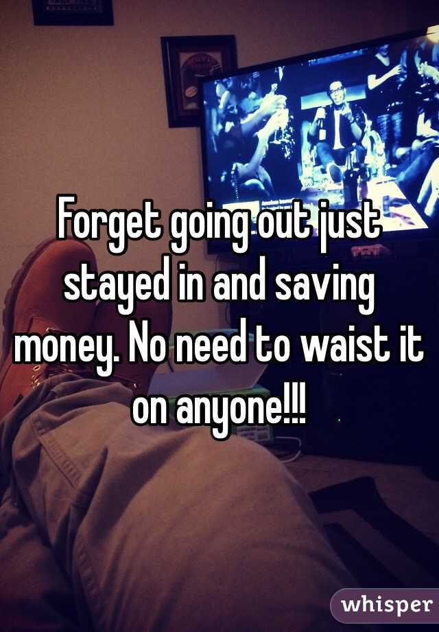 Forget going out just stayed in and saving money. No need to waist it on anyone!!!