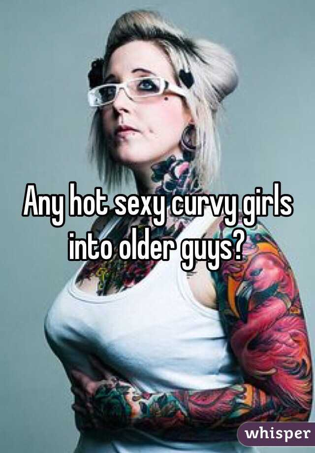 Any hot sexy curvy girls into older guys?