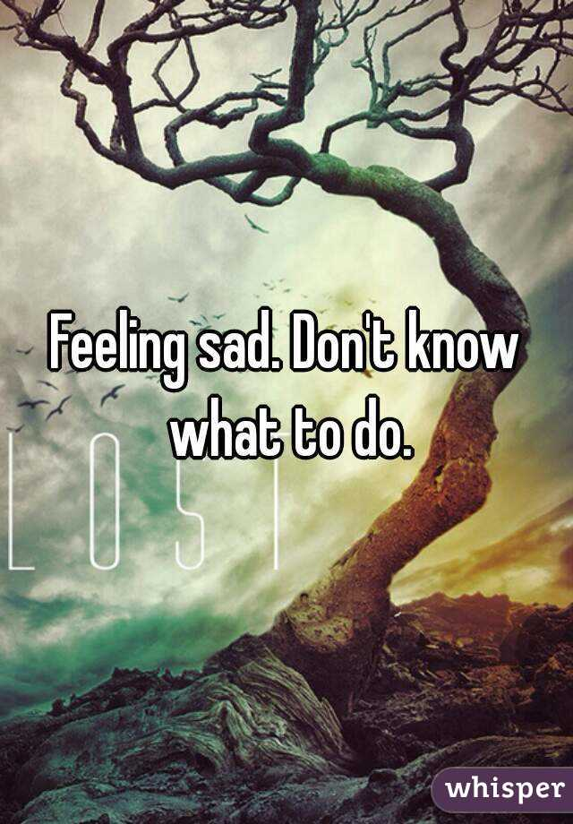 Feeling sad. Don't know what to do.