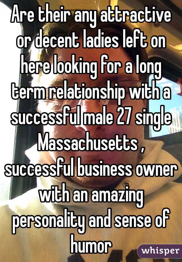 Are their any attractive or decent ladies left on here looking for a long term relationship with a successful male 27 single Massachusetts , successful business owner with an amazing personality and sense of humor