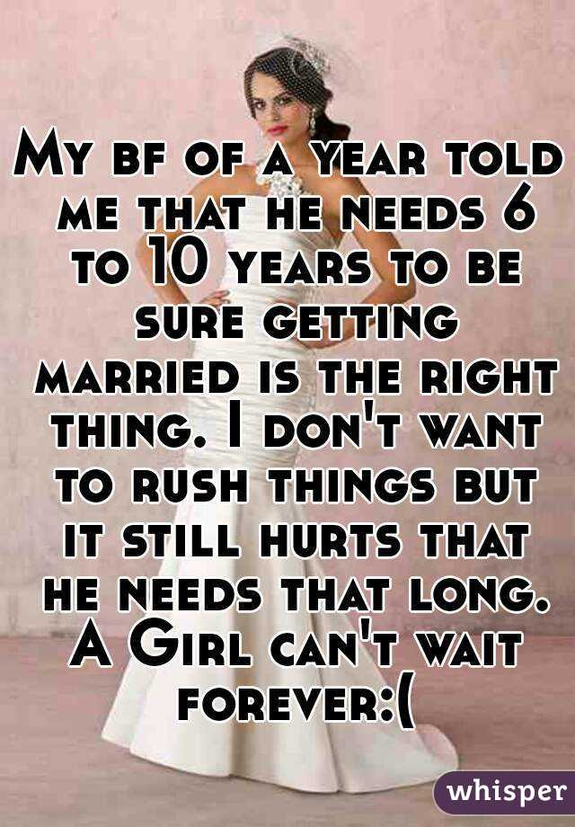 My bf of a year told me that he needs 6 to 10 years to be sure getting married is the right thing. I don't want to rush things but it still hurts that he needs that long. A Girl can't wait forever:(