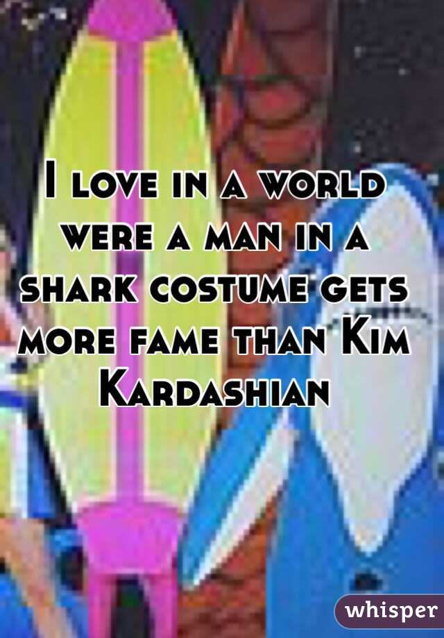 I love in a world were a man in a shark costume gets more fame than Kim Kardashian