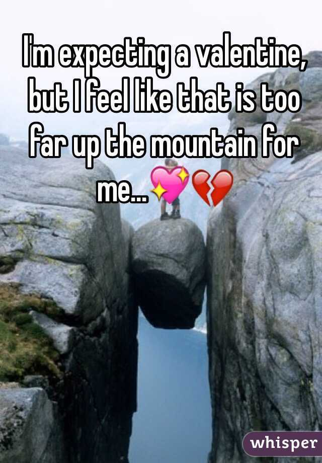 I'm expecting a valentine, but I feel like that is too far up the mountain for me...💖💔