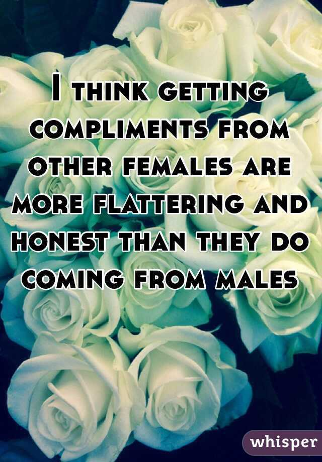 I think getting compliments from other females are more flattering and honest than they do coming from males