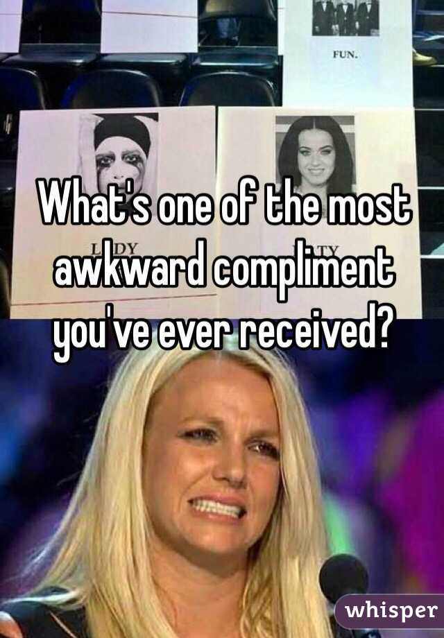 What's one of the most awkward compliment you've ever received?