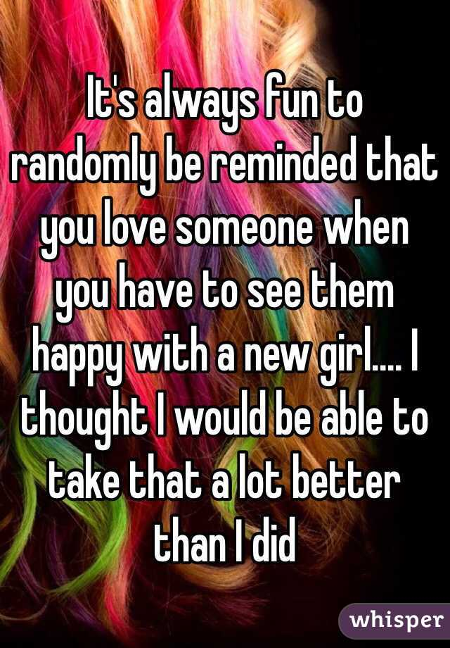 It's always fun to randomly be reminded that you love someone when you have to see them happy with a new girl.... I thought I would be able to take that a lot better than I did