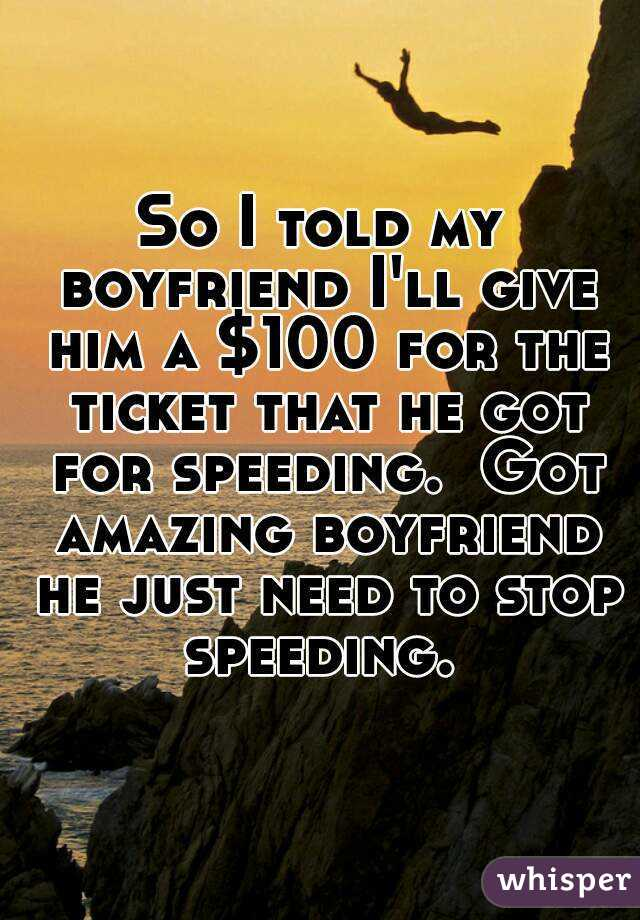 So I told my boyfriend I'll give him a $100 for the ticket that he got for speeding.  Got amazing boyfriend he just need to stop speeding.
