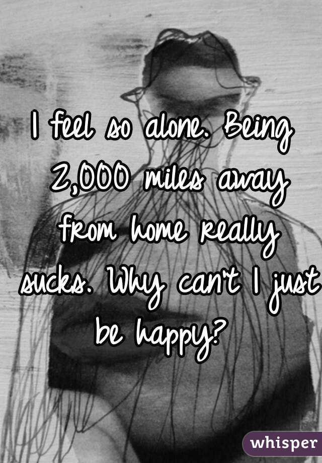 I feel so alone. Being 2,000 miles away from home really sucks. Why can't I just be happy?