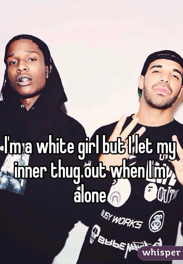 I'm a white girl but I let my inner thug out when I'm alone