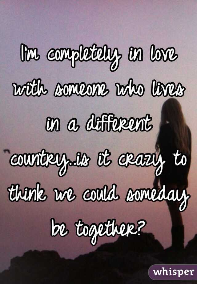 I'm completely in love with someone who lives in a different country..is it crazy to think we could someday be together?