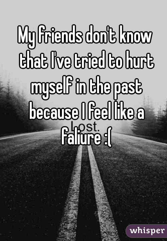 My friends don't know that I've tried to hurt myself in the past because I feel like a faliure :(