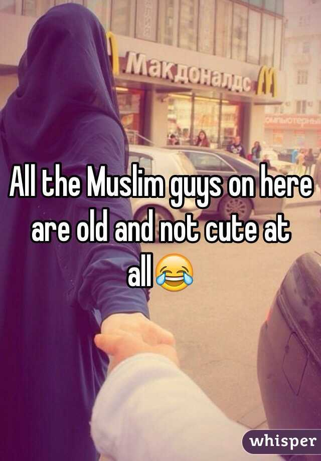 All the Muslim guys on here are old and not cute at all😂