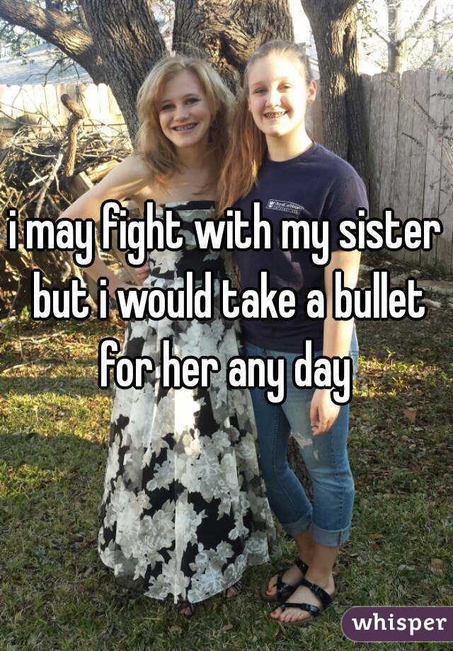 i may fight with my sister but i would take a bullet for her any day
